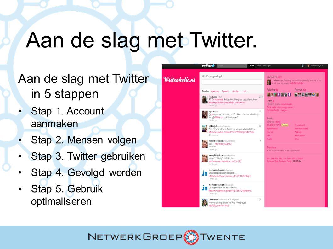 Aan de slag met Twitter. Aan de slag met Twitter in 5 stappen Stap 1. Account aanmaken Stap 2. Mensen volgen Stap 3. Twitter gebruiken Stap 4. Gevolgd