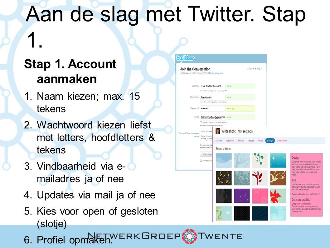 Aan de slag met Twitter. Stap 1. Stap 1. Account aanmaken 1. Naam kiezen; max. 15 tekens 2. Wachtwoord kiezen liefst met letters, hoofdletters & teken