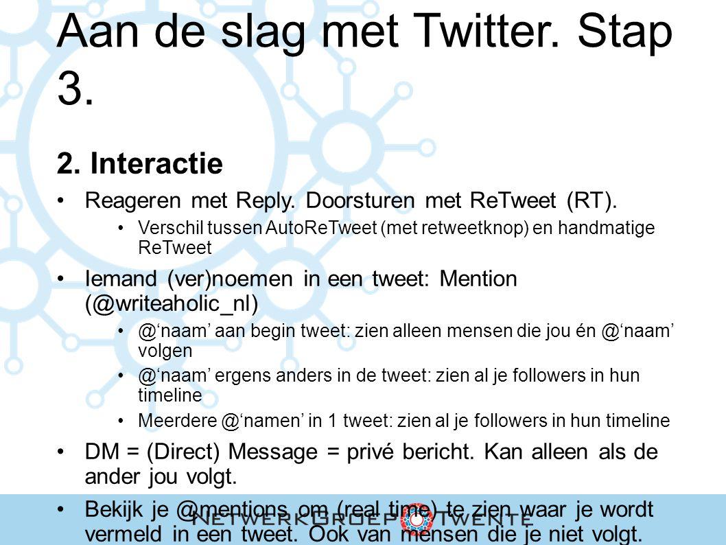 Aan de slag met Twitter. Stap 3. 2. Interactie Reageren met Reply. Doorsturen met ReTweet (RT). Verschil tussen AutoReTweet (met retweetknop) en handm