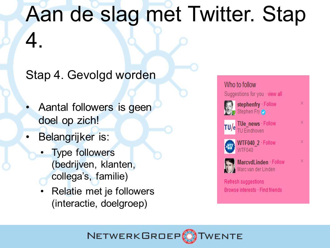 Aan de slag met Twitter. Stap 4. Stap 4. Gevolgd worden Aantal followers is geen doel op zich! Belangrijker is: Type followers (bedrijven, klanten, co