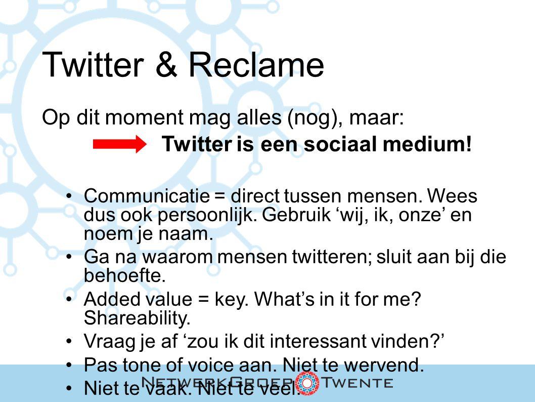 Twitter & Reclame Op dit moment mag alles (nog), maar: Twitter is een sociaal medium! Communicatie = direct tussen mensen. Wees dus ook persoonlijk. G