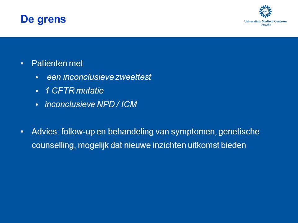 De grens Patiënten met een inconclusieve zweettest 1 CFTR mutatie inconclusieve NPD / ICM Advies: follow-up en behandeling van symptomen, genetische c