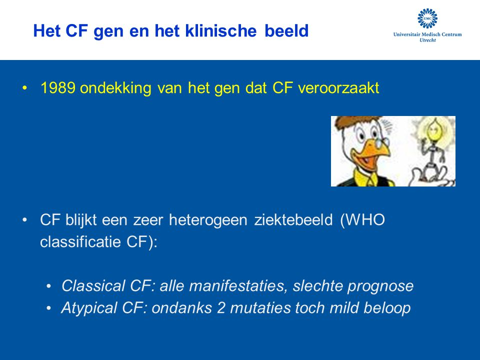 Het CF gen en het klinische beeld 1989 ondekking van het gen dat CF veroorzaakt CF blijkt een zeer heterogeen ziektebeeld (WHO classificatie CF): Classical CF: alle manifestaties, slechte prognose Atypical CF: ondanks 2 mutaties toch mild beloop