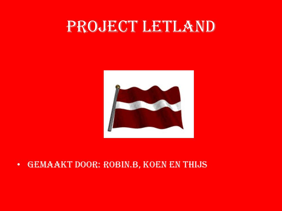 Project Letland Gemaakt door: ROBIN.B, KOEN EN THIJS
