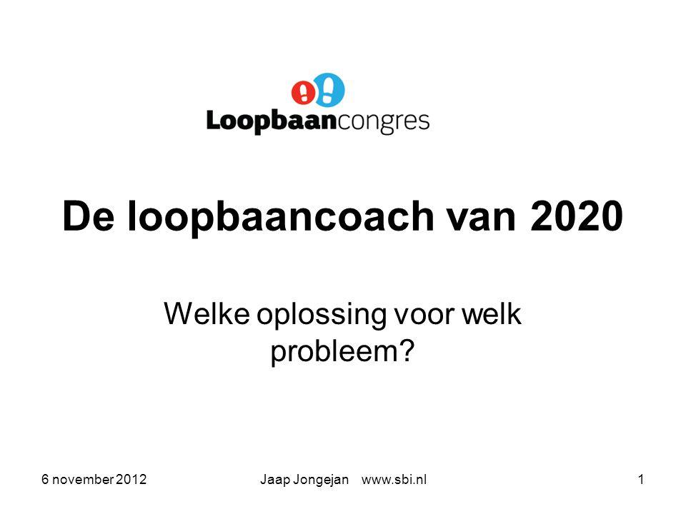 6 november 2012Jaap Jongejan www.sbi.nl1 De loopbaancoach van 2020 Welke oplossing voor welk probleem