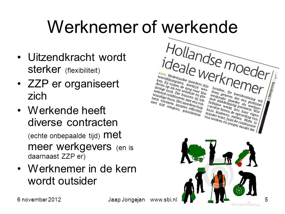6 november 2012Jaap Jongejan www.sbi.nl5 Werknemer of werkende Uitzendkracht wordt sterker (flexibiliteit) ZZP er organiseert zich Werkende heeft diverse contracten (echte onbepaalde tijd) met meer werkgevers (en is daarnaast ZZP er) Werknemer in de kern wordt outsider