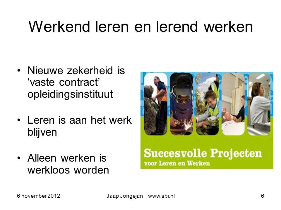 6 november 2012Jaap Jongejan www.sbi.nl6 Werkend leren en lerend werken Nieuwe zekerheid is 'vaste contract' opleidingsinstituut Leren is aan het werk blijven Alleen werken is werkloos worden