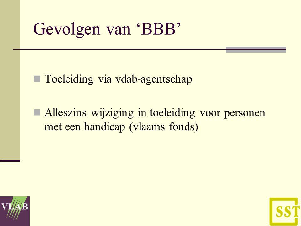 Gevolgen van 'BBB' Toeleiding via vdab-agentschap Alleszins wijziging in toeleiding voor personen met een handicap (vlaams fonds)