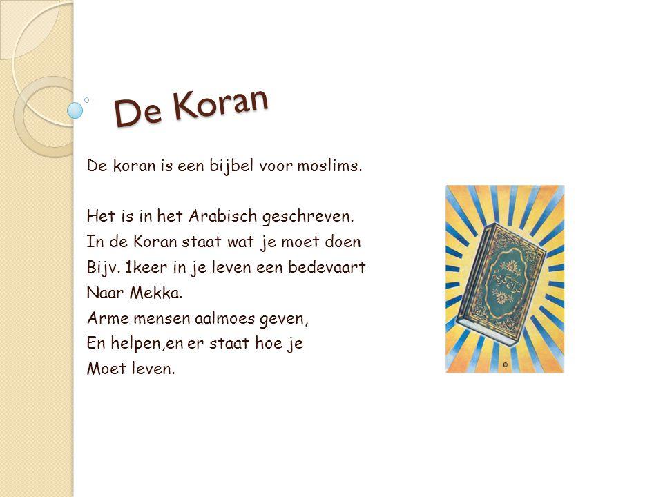 De Koran De koran is een bijbel voor moslims. Het is in het Arabisch geschreven. In de Koran staat wat je moet doen Bijv. 1keer in je leven een bedeva