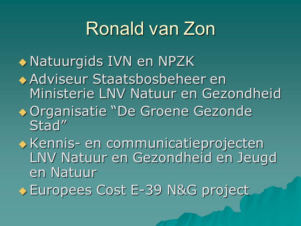 Ronald van Zon  Natuurgids IVN en NPZK  Adviseur Staatsbosbeheer en Ministerie LNV Natuur en Gezondheid  Organisatie De Groene Gezonde Stad  Kennis- en communicatieprojecten LNV Natuur en Gezondheid en Jeugd en Natuur  Europees Cost E-39 N&G project