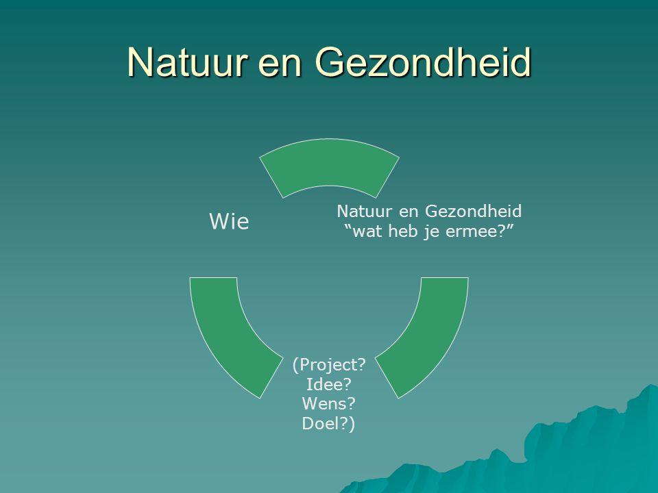 Natuur en Gezondheid wat heb je ermee? (Project? Idee? Wens? Doel?) Wie