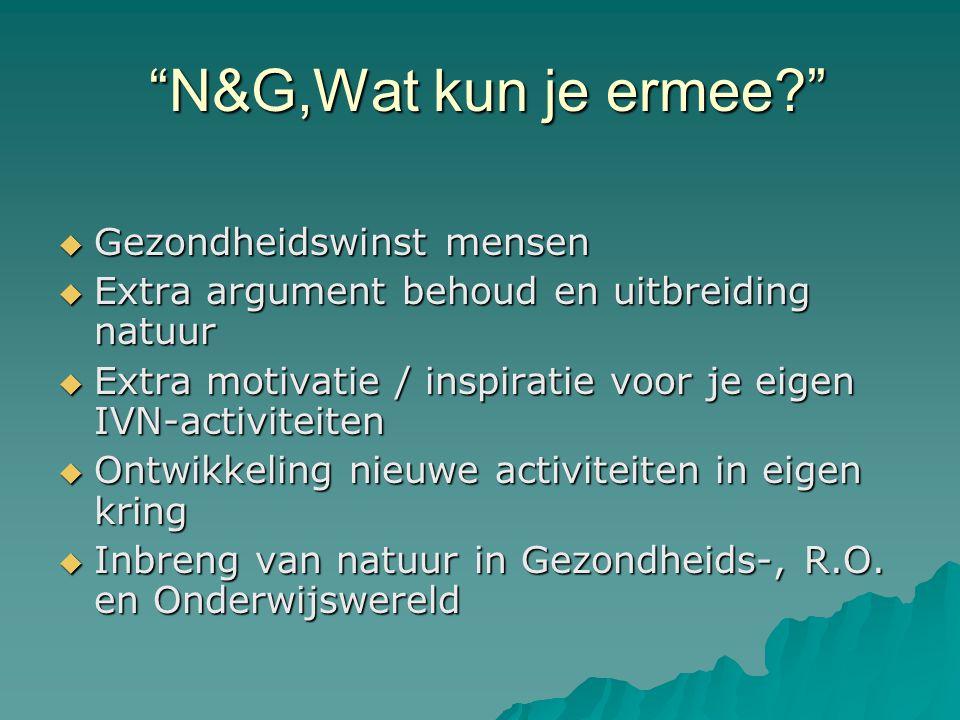 N&G,Wat kun je ermee? N&G,Wat kun je ermee?  Gezondheidswinst mensen  Extra argument behoud en uitbreiding natuur  Extra motivatie / inspiratie voor je eigen IVN-activiteiten  Ontwikkeling nieuwe activiteiten in eigen kring  Inbreng van natuur in Gezondheids-, R.O.