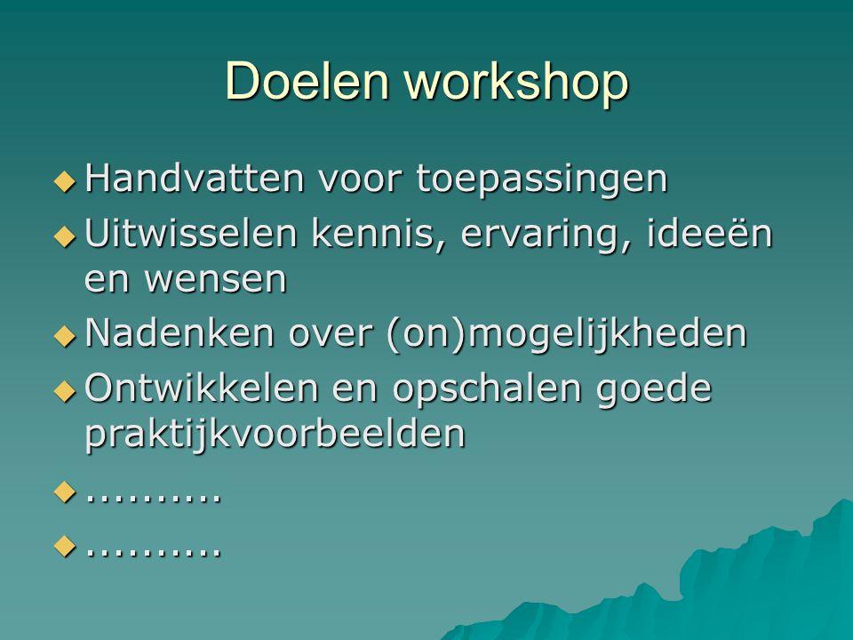 Doelen workshop  Handvatten voor toepassingen  Uitwisselen kennis, ervaring, ideeën en wensen  Nadenken over (on)mogelijkheden  Ontwikkelen en opschalen goede praktijkvoorbeelden ..........