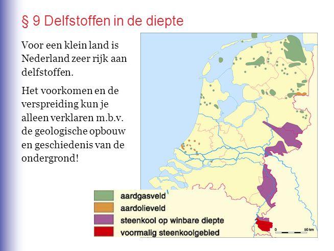 § 9 Delfstoffen in de diepte Voor een klein land is Nederland zeer rijk aan delfstoffen. Het voorkomen en de verspreiding kun je alleen verklaren m.b.