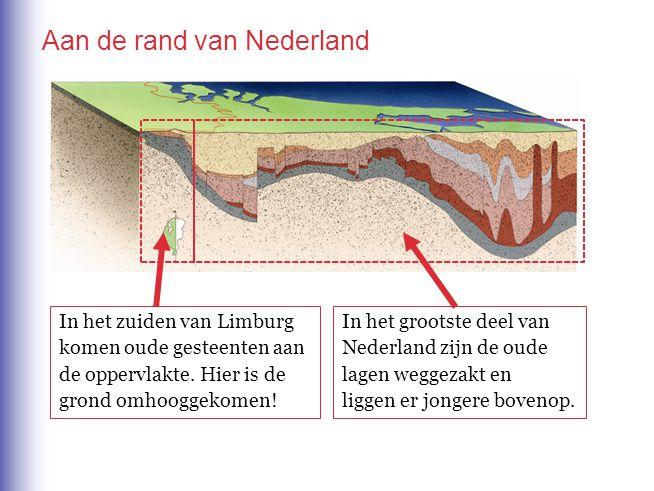 Aan de rand van Nederland In het grootste deel van Nederland zijn de oude lagen weggezakt en liggen er jongere bovenop. In het zuiden van Limburg kome