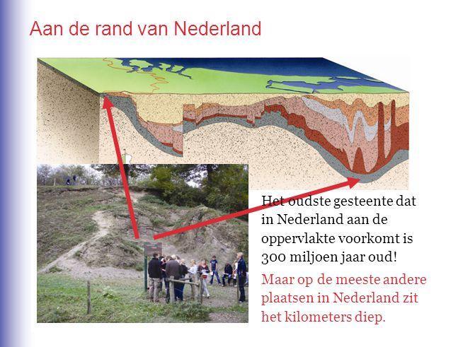 Aan de rand van Nederland Het oudste gesteente dat in Nederland aan de oppervlakte voorkomt is 300 miljoen jaar oud! Maar op de meeste andere plaatsen