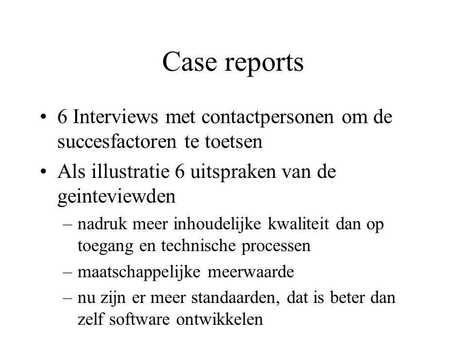 Case reports 6 Interviews met contactpersonen om de succesfactoren te toetsen Als illustratie 6 uitspraken van de geinteviewden –nadruk meer inhoudelijke kwaliteit dan op toegang en technische processen –maatschappelijke meerwaarde –nu zijn er meer standaarden, dat is beter dan zelf software ontwikkelen »overzicht succesfactoren p.
