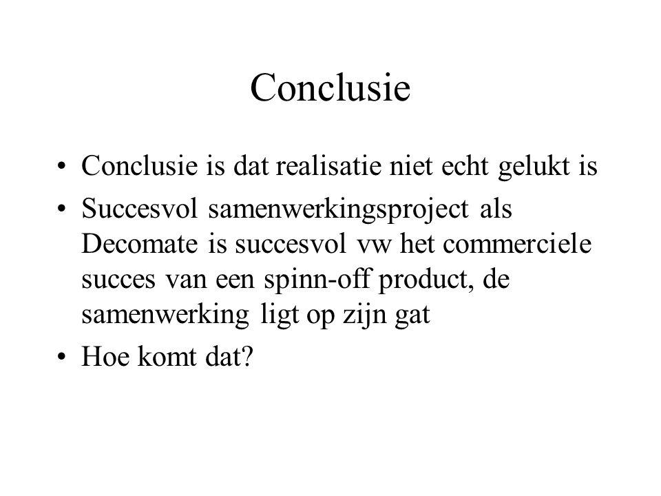 Conclusie Conclusie is dat realisatie niet echt gelukt is Succesvol samenwerkingsproject als Decomate is succesvol vw het commerciele succes van een spinn-off product, de samenwerking ligt op zijn gat Hoe komt dat?