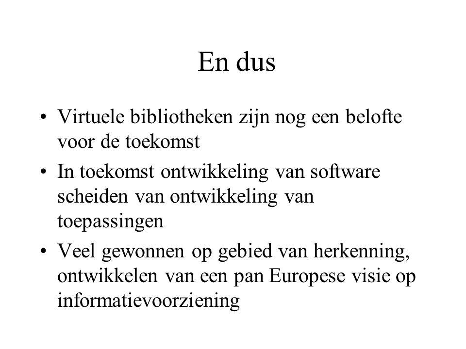 En dus Virtuele bibliotheken zijn nog een belofte voor de toekomst In toekomst ontwikkeling van software scheiden van ontwikkeling van toepassingen Veel gewonnen op gebied van herkenning, ontwikkelen van een pan Europese visie op informatievoorziening
