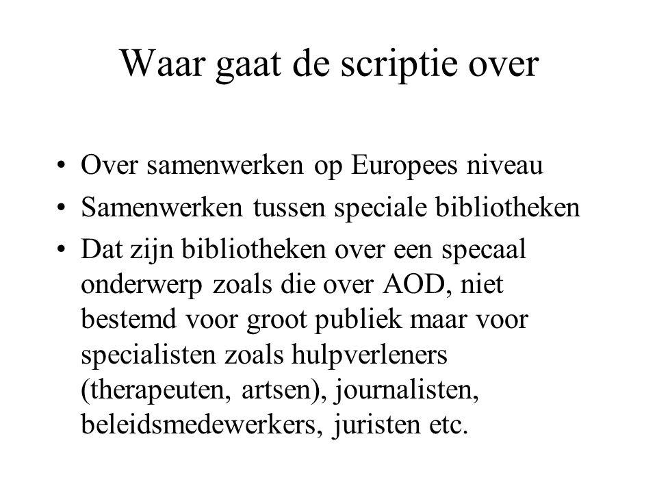 Waar gaat de scriptie over Over samenwerken op Europees niveau Samenwerken tussen speciale bibliotheken Dat zijn bibliotheken over een specaal onderwerp zoals die over AOD, niet bestemd voor groot publiek maar voor specialisten zoals hulpverleners (therapeuten, artsen), journalisten, beleidsmedewerkers, juristen etc.