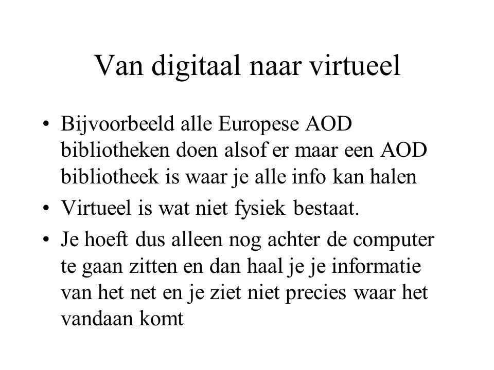 Van digitaal naar virtueel Bijvoorbeeld alle Europese AOD bibliotheken doen alsof er maar een AOD bibliotheek is waar je alle info kan halen Virtueel