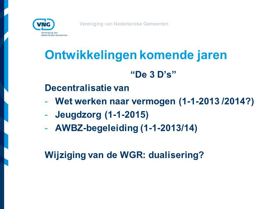 Vereniging van Nederlandse Gemeenten Ontwikkelingen komende jaren De 3 D's Decentralisatie van -Wet werken naar vermogen (1-1-2013 /2014?) -Jeugdzorg (1-1-2015) -AWBZ-begeleiding (1-1-2013/14) Wijziging van de WGR: dualisering?