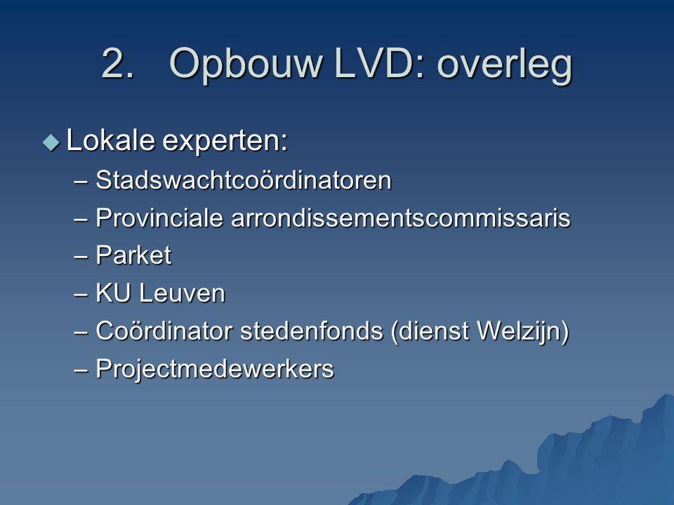2.Opbouw LVD: overleg  Lokale experten: –Stadswachtcoördinatoren –Provinciale arrondissementscommissaris –Parket –KU Leuven –Coördinator stedenfonds (dienst Welzijn) –Projectmedewerkers