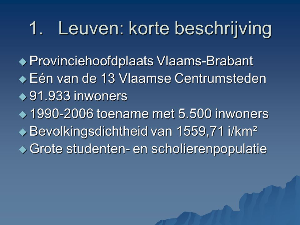 1.Leuven: korte beschrijving  Provinciehoofdplaats Vlaams-Brabant  Eén van de 13 Vlaamse Centrumsteden  91.933 inwoners  1990-2006 toename met 5.500 inwoners  Bevolkingsdichtheid van 1559,71 i/km²  Grote studenten- en scholierenpopulatie
