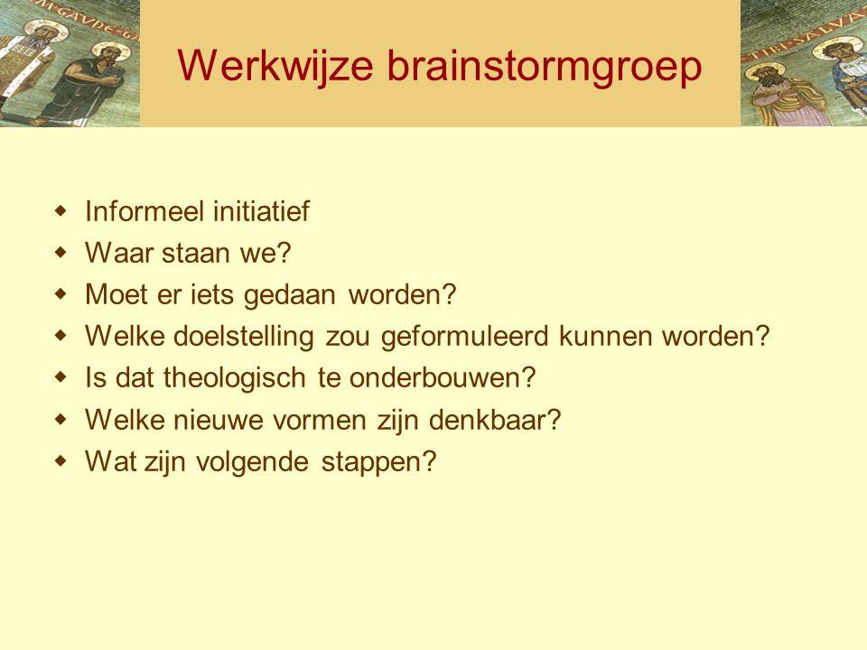 Werkwijze brainstormgroep  Informeel initiatief  Waar staan we?  Moet er iets gedaan worden?  Welke doelstelling zou geformuleerd kunnen worden? 