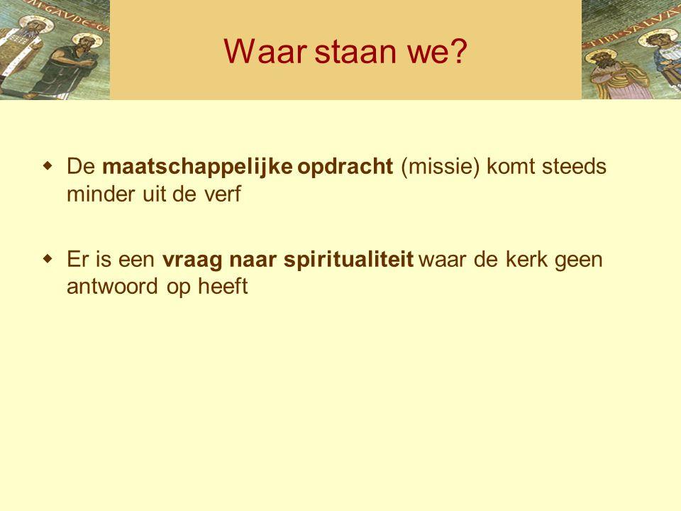 Waar staan we?  De maatschappelijke opdracht (missie) komt steeds minder uit de verf  Er is een vraag naar spiritualiteit waar de kerk geen antwoord