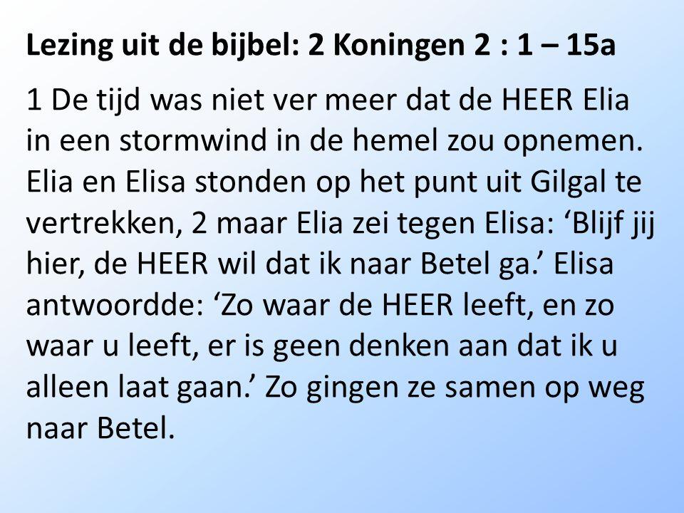 Lezing uit de bijbel: 2 Koningen 2 : 1 – 15a 1 De tijd was niet ver meer dat de HEER Elia in een stormwind in de hemel zou opnemen.