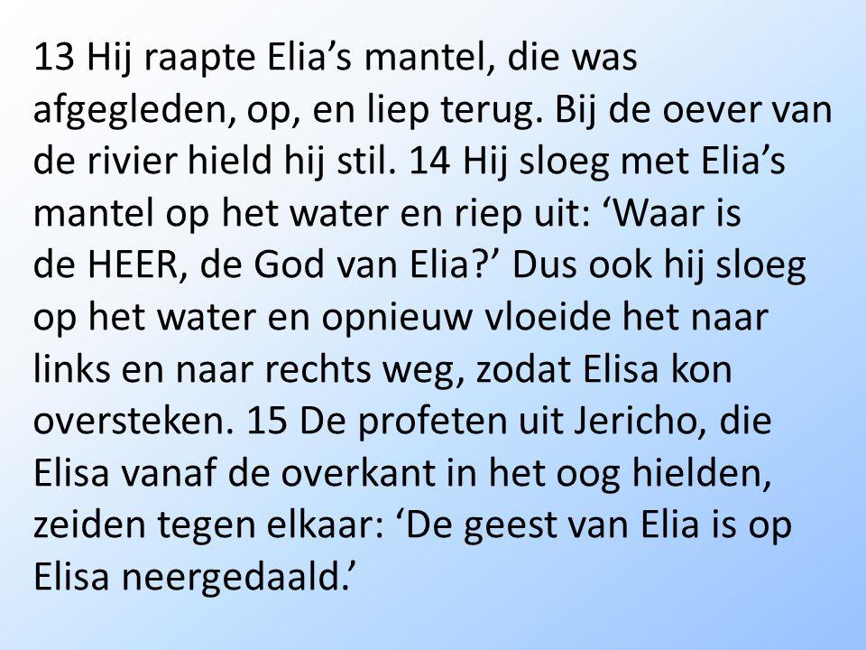 13 Hij raapte Elia's mantel, die was afgegleden, op, en liep terug.