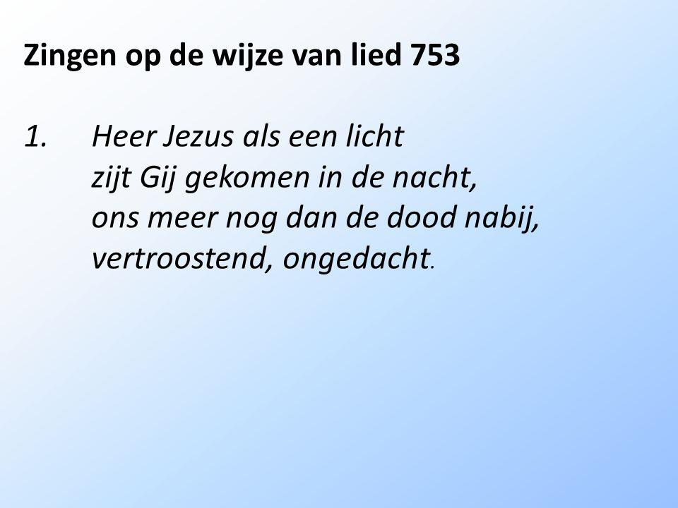 Zingen op de wijze van lied 753 1.Heer Jezus als een licht zijt Gij gekomen in de nacht, ons meer nog dan de dood nabij, vertroostend, ongedacht.