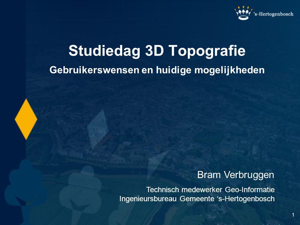 1 Studiedag 3D Topografie Bram Verbruggen Technisch medewerker Geo-Informatie Ingenieursbureau Gemeente 's-Hertogenbosch Gebruikerswensen en huidige mogelijkheden