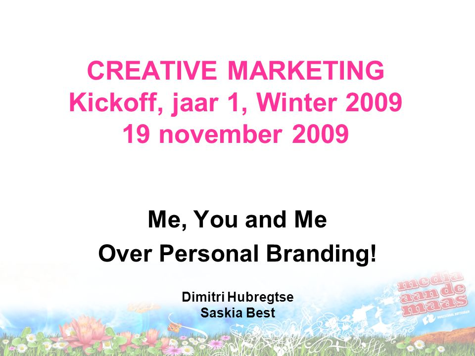 CREATIVE MARKETING Kickoff, jaar 1, Winter 2009 19 november 2009 Me, You and Me Over Personal Branding! Dimitri Hubregtse Saskia Best