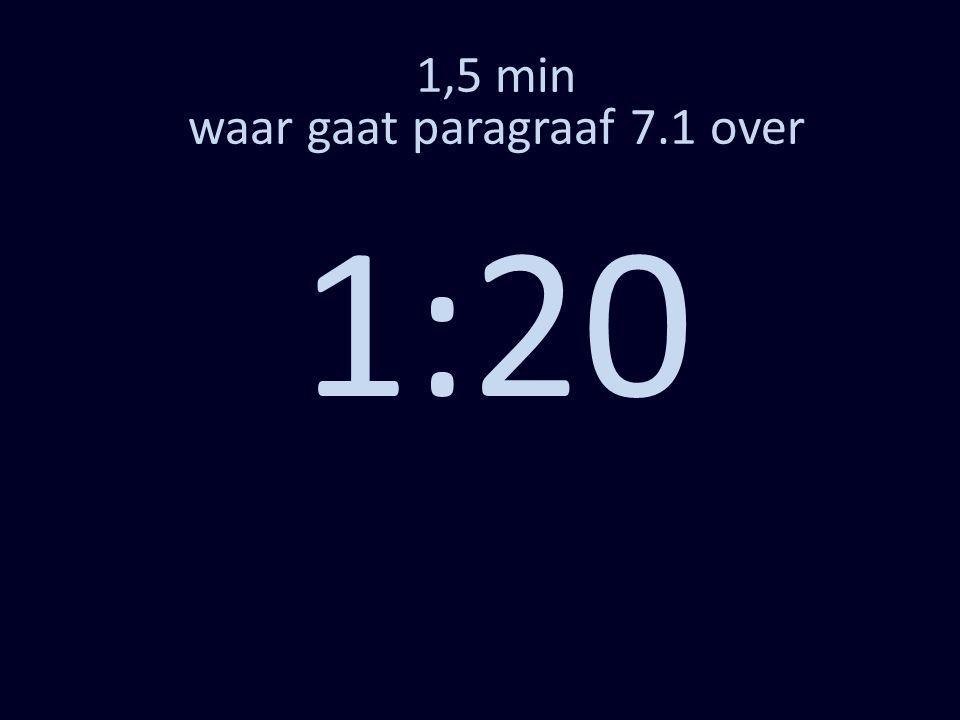 1,5 min waar gaat paragraaf 7.1 over 1:20