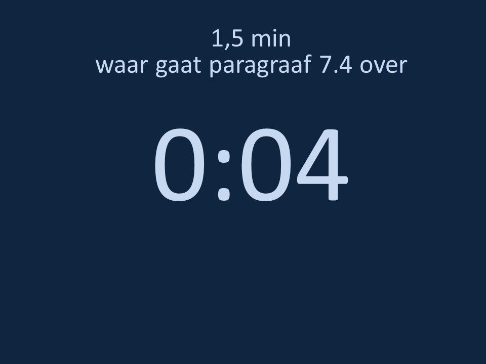 1,5 min waar gaat paragraaf 7.4 over 0:04