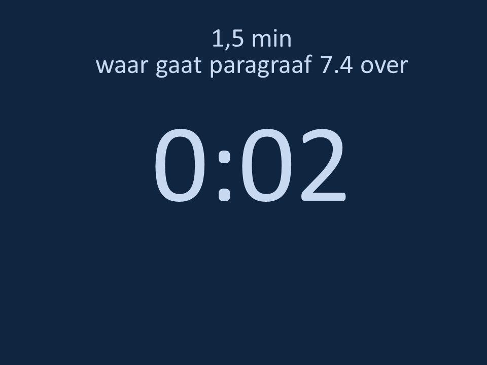 1,5 min waar gaat paragraaf 7.4 over 0:02