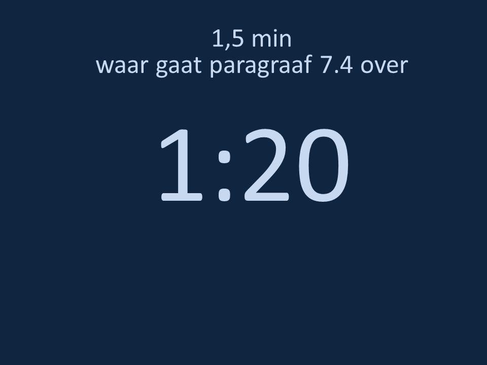 1,5 min waar gaat paragraaf 7.4 over 1:20