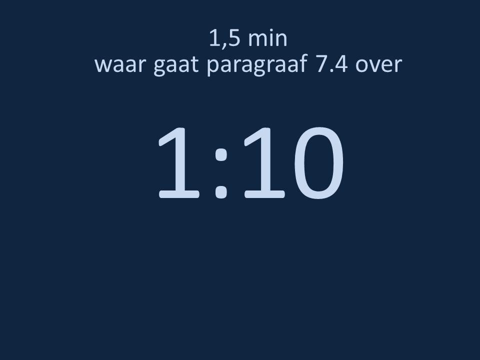 1,5 min waar gaat paragraaf 7.4 over 1:10