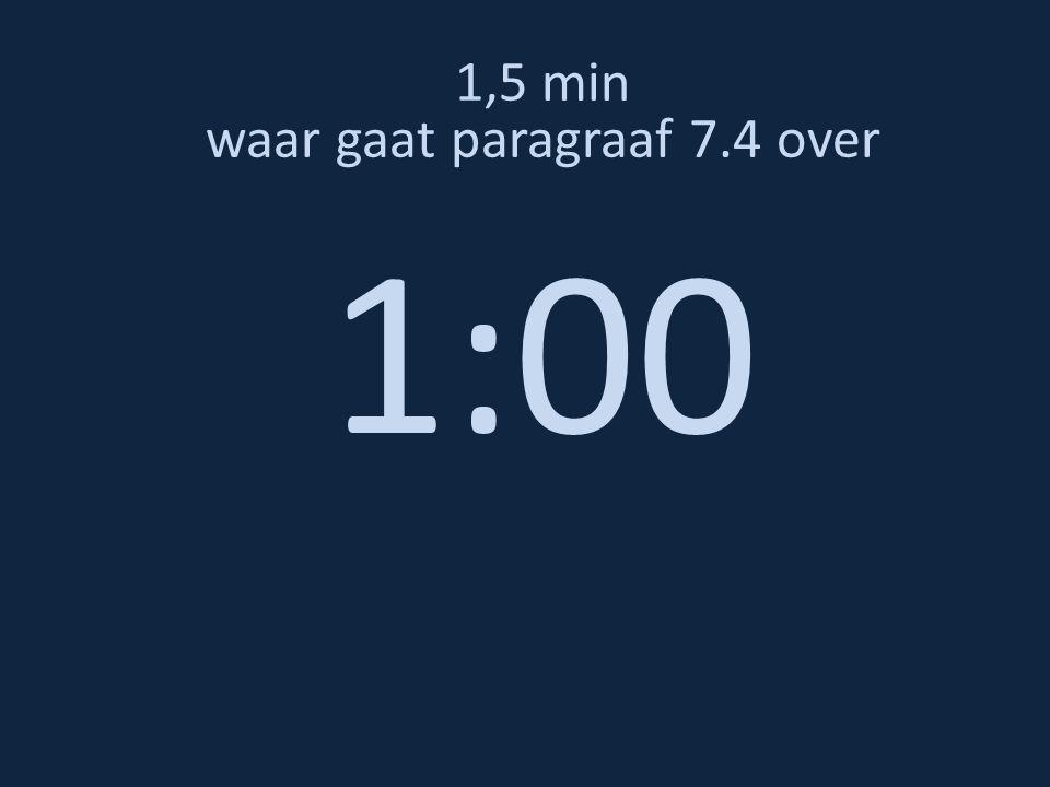1,5 min waar gaat paragraaf 7.4 over 1:00