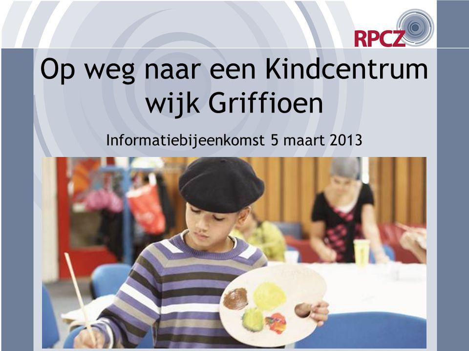 Op weg naar een Kindcentrum wijk Griffioen Informatiebijeenkomst 5 maart 2013