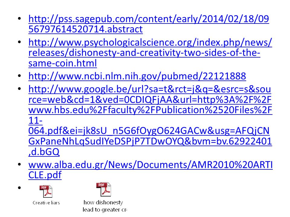 http://pss.sagepub.com/content/early/2014/02/18/09 56797614520714.abstract http://pss.sagepub.com/content/early/2014/02/18/09 56797614520714.abstract http://www.psychologicalscience.org/index.php/news/ releases/dishonesty-and-creativity-two-sides-of-the- same-coin.html http://www.psychologicalscience.org/index.php/news/ releases/dishonesty-and-creativity-two-sides-of-the- same-coin.html http://www.ncbi.nlm.nih.gov/pubmed/22121888 http://www.google.be/url sa=t&rct=j&q=&esrc=s&sou rce=web&cd=1&ved=0CDIQFjAA&url=http%3A%2F%2F www.hbs.edu%2Ffaculty%2FPublication%2520Files%2F 11- 064.pdf&ei=jk8sU_n5G6fOygO624GACw&usg=AFQjCN GxPaneNhLqSudIYeDSPjP7TDwOYQ&bvm=bv.62922401,d.bGQ http://www.google.be/url sa=t&rct=j&q=&esrc=s&sou rce=web&cd=1&ved=0CDIQFjAA&url=http%3A%2F%2F www.hbs.edu%2Ffaculty%2FPublication%2520Files%2F 11- 064.pdf&ei=jk8sU_n5G6fOygO624GACw&usg=AFQjCN GxPaneNhLqSudIYeDSPjP7TDwOYQ&bvm=bv.62922401,d.bGQ www.alba.edu.gr/News/Documents/AMR2010%20ARTI CLE.pdf www.alba.edu.gr/News/Documents/AMR2010%20ARTI CLE.pdf