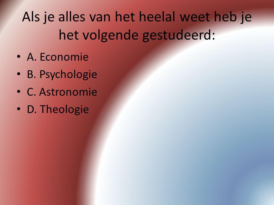 Als je alles van het heelal weet heb je het volgende gestudeerd: A. Economie B. Psychologie C. Astronomie D. Theologie