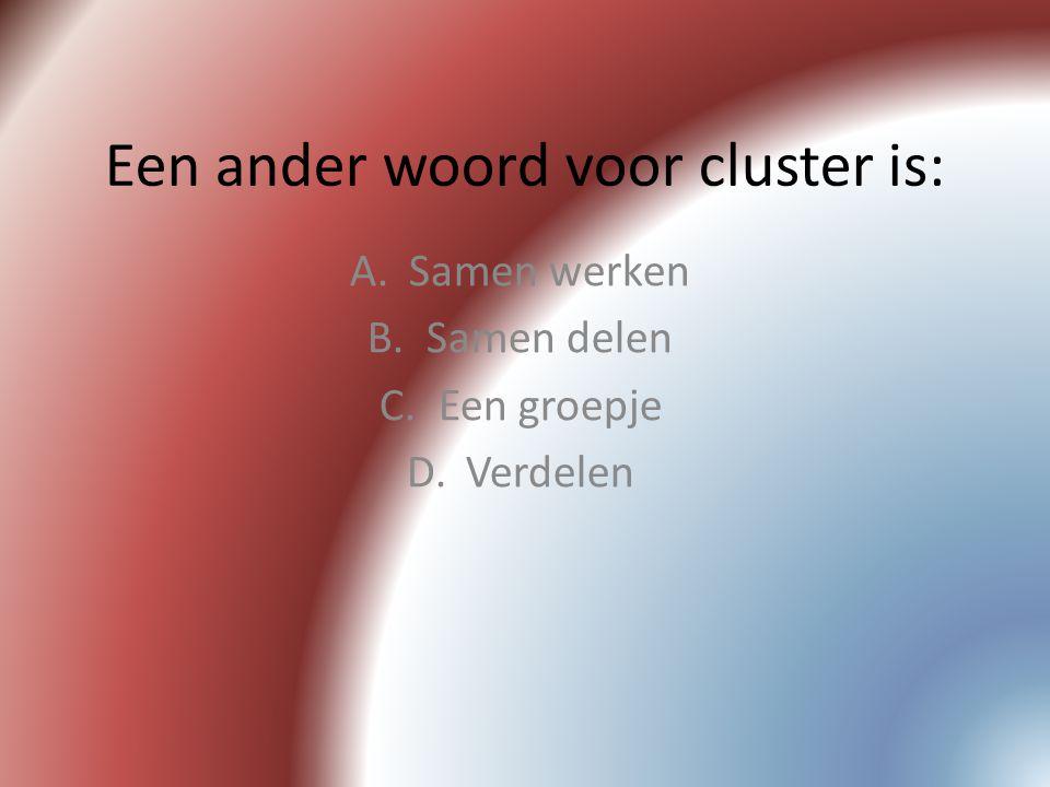 Een ander woord voor cluster is: A.Samen werken B.Samen delen C.Een groepje D.Verdelen