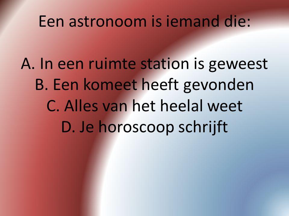 Een astronoom is iemand die: A. In een ruimte station is geweest B. Een komeet heeft gevonden C. Alles van het heelal weet D. Je horoscoop schrijft