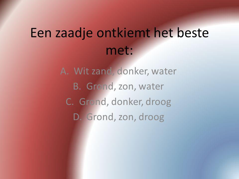 Een zaadje ontkiemt het beste met: A.Wit zand, donker, water B.Grond, zon, water C.Grond, donker, droog D.Grond, zon, droog