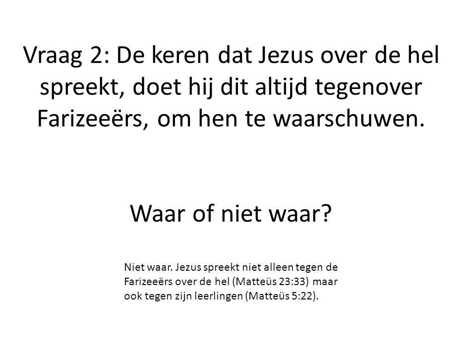 Vraag 2: De keren dat Jezus over de hel spreekt, doet hij dit altijd tegenover Farizeeërs, om hen te waarschuwen. Waar of niet waar? Niet waar. Jezus