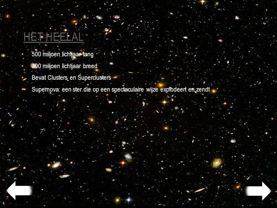 HET HEELAL 500 miljoen lichtjaar lang 300 miljoen lichtjaar breed Bevat Clusters en Superclusters Supernova: een ster die op een spectaculaire wijze explodeert en zendt
