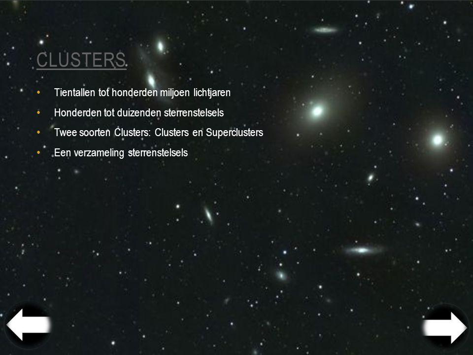CLUSTERS Tientallen tot honderden miljoen lichtjaren Honderden tot duizenden sterrenstelsels Twee soorten Clusters: Clusters en Superclusters Een verzameling sterrenstelsels